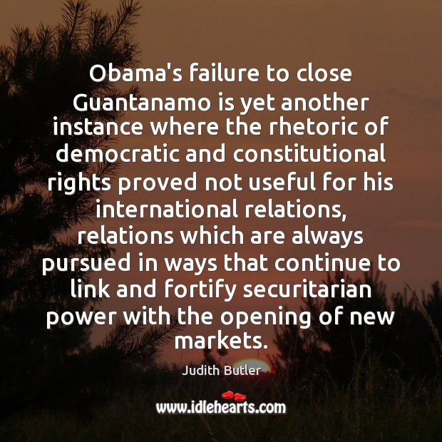 Judith Butler Picture Quote image saying: Obama's failure to close Guantanamo is yet another instance where the rhetoric