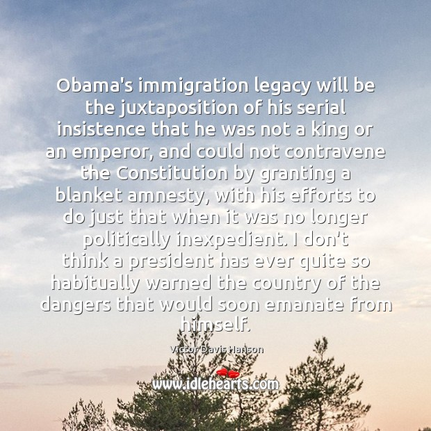 Obama's immigration legacy will be the juxtaposition of his serial insistence that Victor Davis Hanson Picture Quote