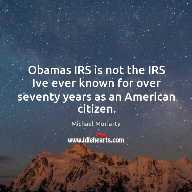 Obamas IRS is not the IRS Ive ever known for over seventy years as an American citizen. Michael Moriarty Picture Quote