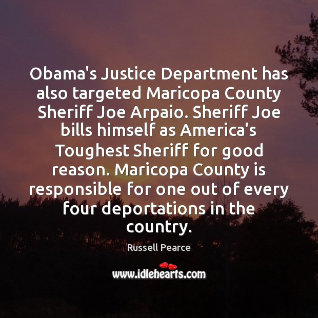 Obama's Justice Department has also targeted Maricopa County Sheriff Joe Arpaio. Sheriff Russell Pearce Picture Quote