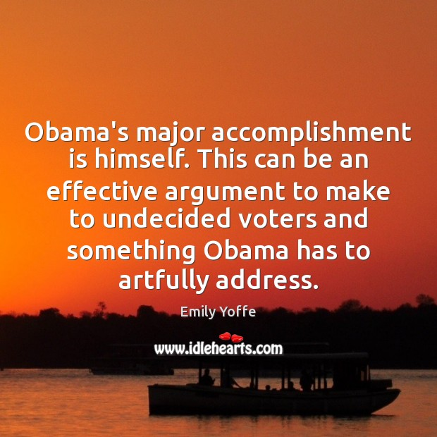 Image, Obama's major accomplishment is himself. This can be an effective argument to