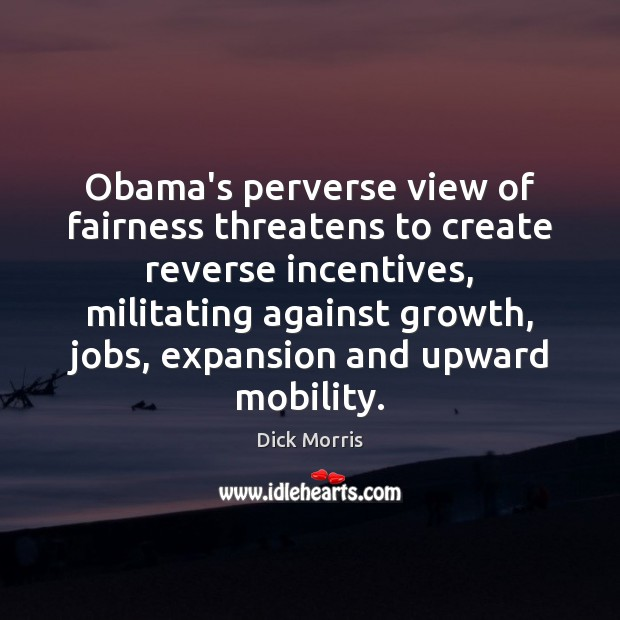 Obama's perverse view of fairness threatens to create reverse incentives, militating against Dick Morris Picture Quote