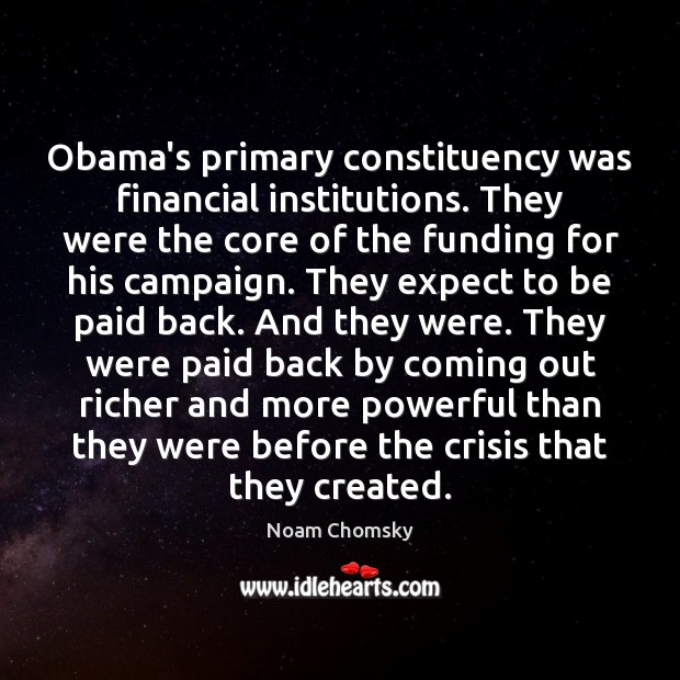 Obama's primary constituency was financial institutions. They were the core of the Noam Chomsky Picture Quote
