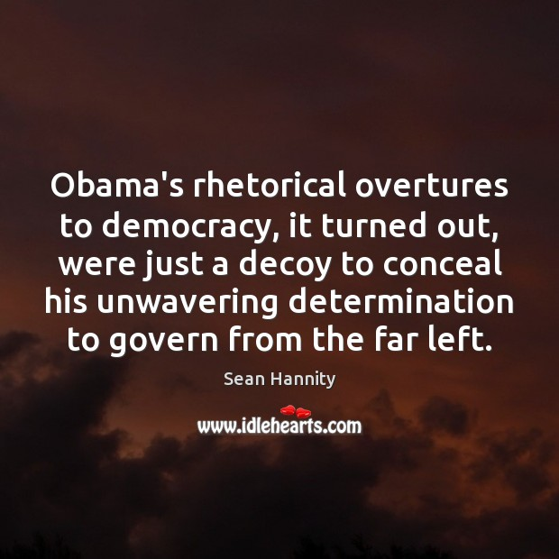 Obama's rhetorical overtures to democracy, it turned out, were just a decoy Sean Hannity Picture Quote