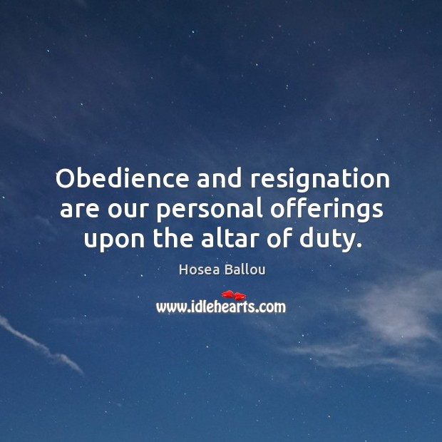 Obedience and resignation are our personal offerings upon the altar of duty. Image