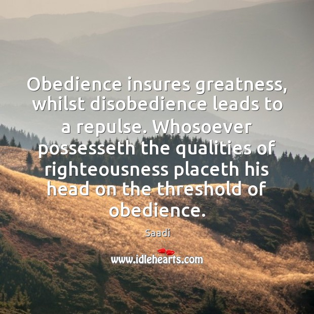 Obedience insures greatness, whilst disobedience leads to a repulse. Whosoever possesseth the Saadi Picture Quote