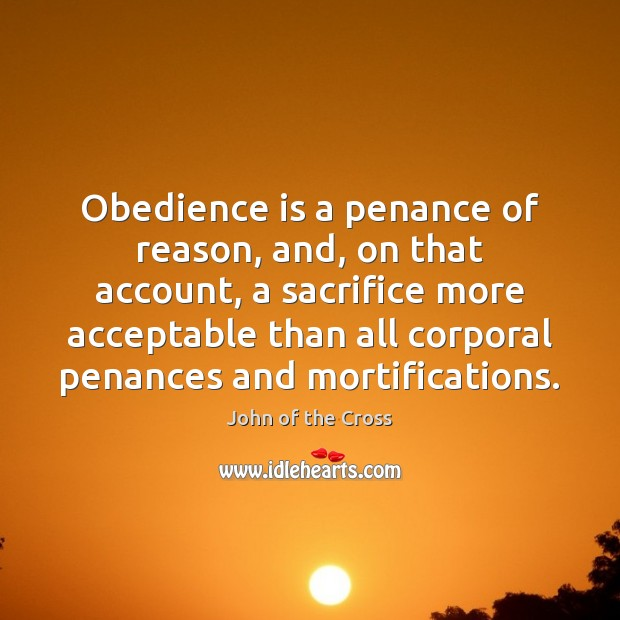 Obedience is a penance of reason, and, on that account, a sacrifice Image
