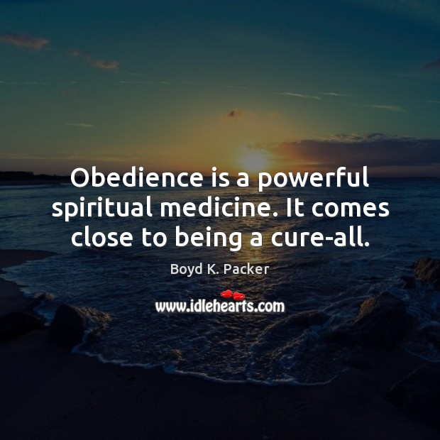 Obedience is a powerful spiritual medicine. It comes close to being a cure-all. Boyd K. Packer Picture Quote