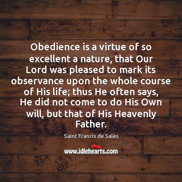 Obedience is a virtue of so excellent a nature, that Our Lord Saint Francis de Sales Picture Quote