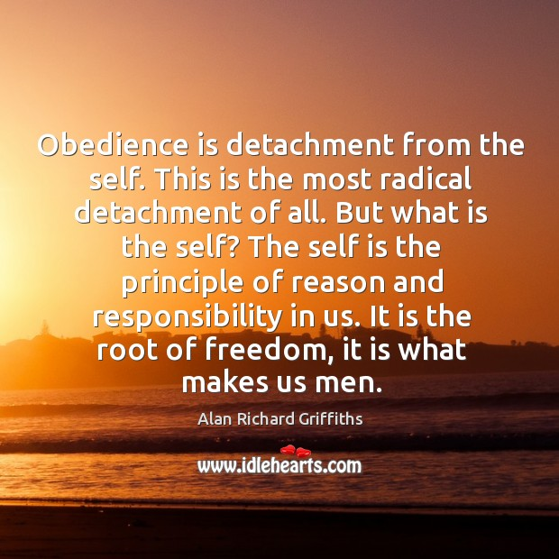 Obedience is detachment from the self. This is the most radical detachment of all. Alan Richard Griffiths Picture Quote