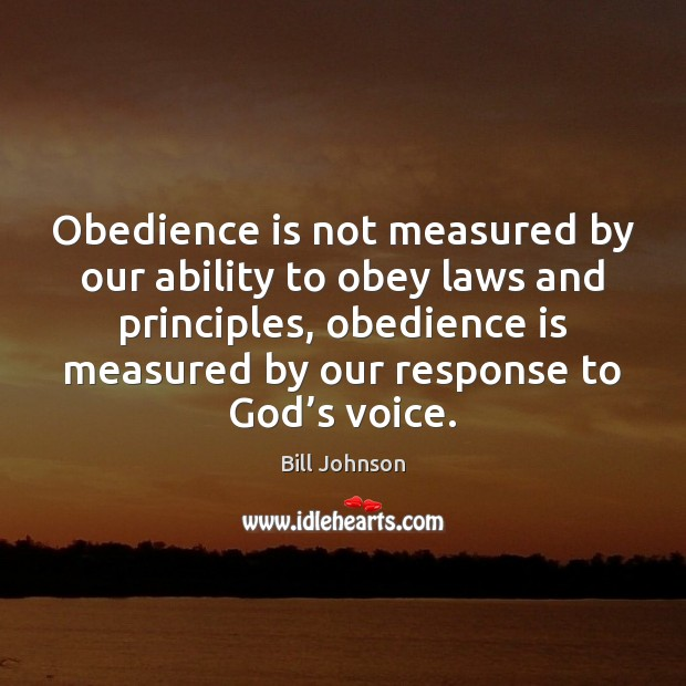 Obedience is not measured by our ability to obey laws and principles, Bill Johnson Picture Quote
