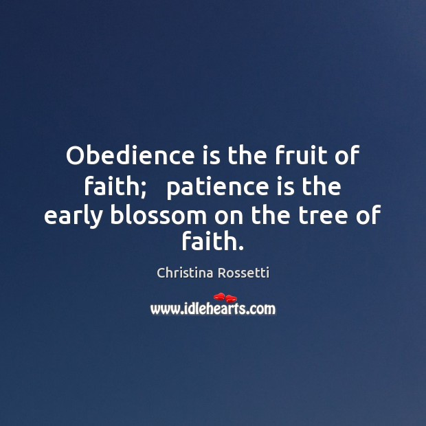 Obedience is the fruit of faith;   patience is the early blossom on the tree of faith. Christina Rossetti Picture Quote