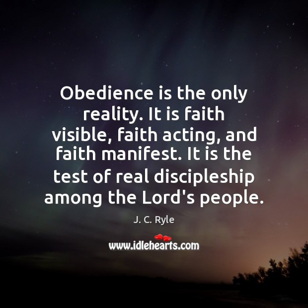 Obedience is the only reality. It is faith visible, faith acting, and Image