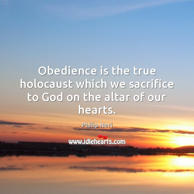 Obedience is the true holocaust which we sacrifice to God on the altar of our hearts. Image
