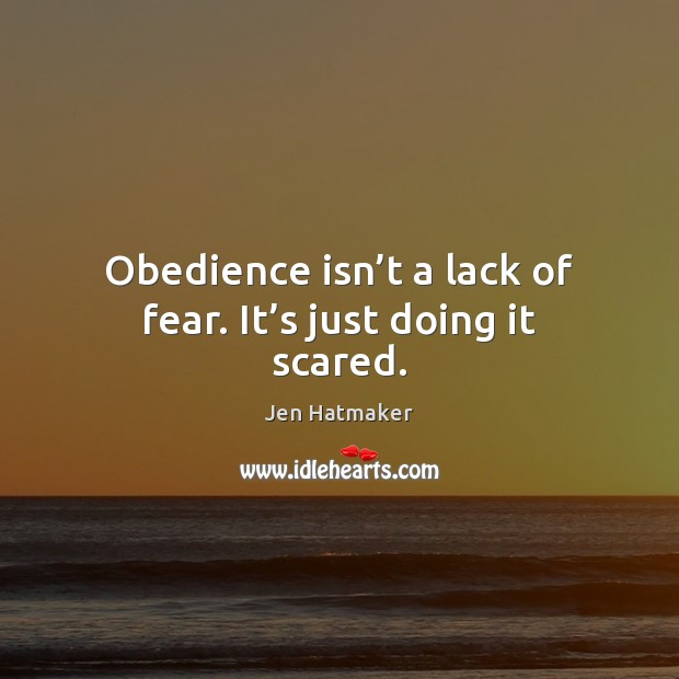 Obedience isn't a lack of fear. It's just doing it scared. Jen Hatmaker Picture Quote