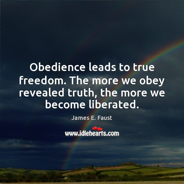 Obedience leads to true freedom. The more we obey revealed truth, the Image