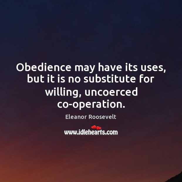 Obedience may have its uses, but it is no substitute for willing, uncoerced co-operation. Eleanor Roosevelt Picture Quote