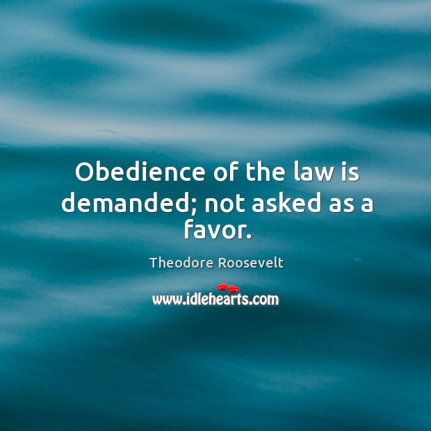 Obedience of the law is demanded; not asked as a favor. Image