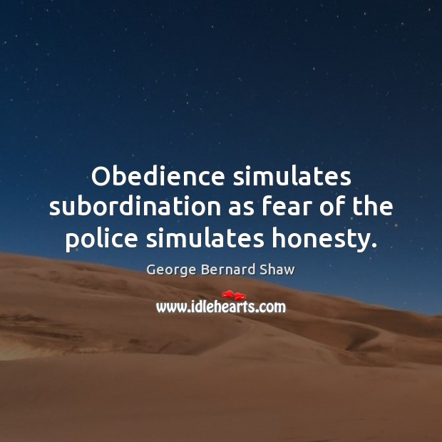 Obedience simulates subordination as fear of the police simulates honesty. George Bernard Shaw Picture Quote