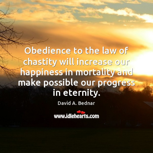 Obedience to the law of chastity will increase our happiness in mortality David A. Bednar Picture Quote