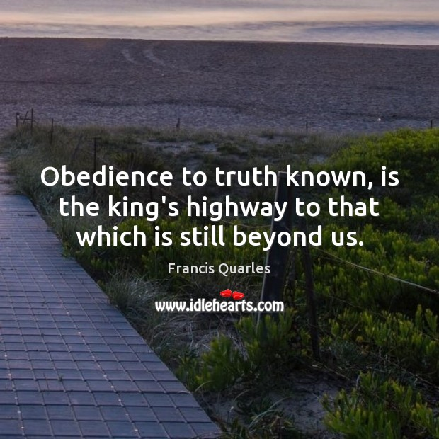 Obedience to truth known, is the king's highway to that which is still beyond us. Francis Quarles Picture Quote