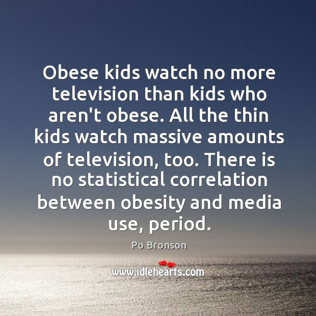 Obese kids watch no more television than kids who aren't obese. All Po Bronson Picture Quote