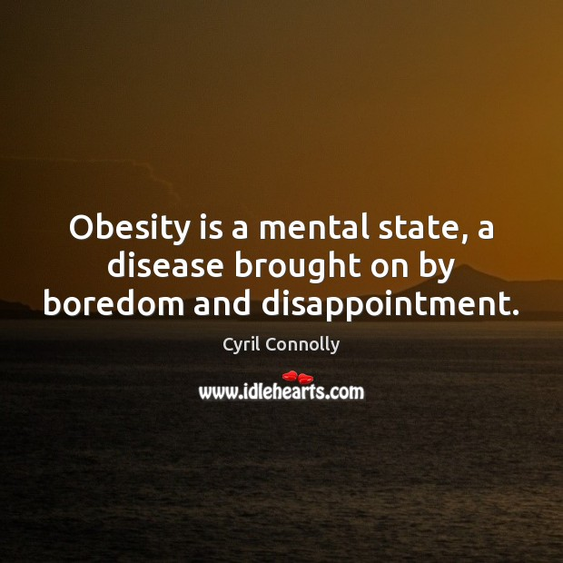 Obesity is a mental state, a disease brought on by boredom and disappointment. Cyril Connolly Picture Quote