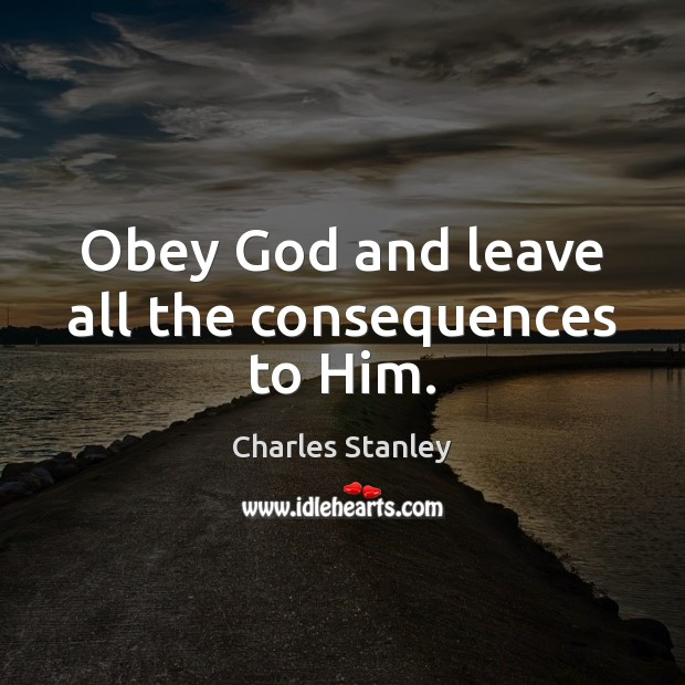 Image, Obey God and leave all the consequences to Him.