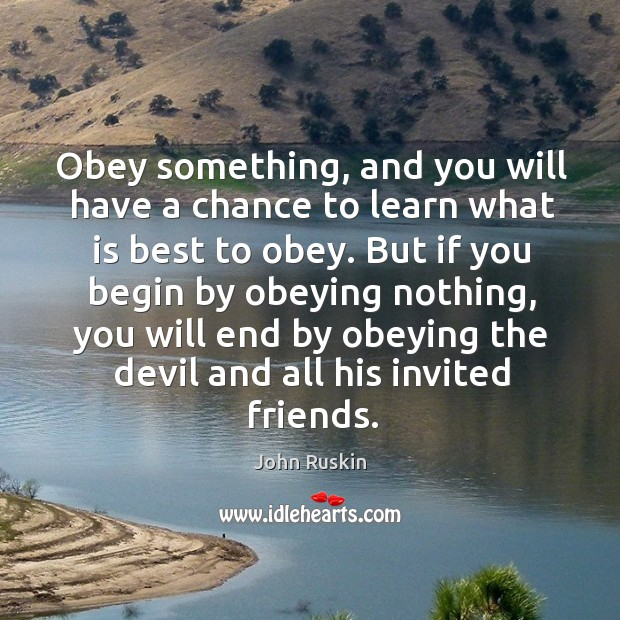 Obey something, and you will have a chance to learn what is best to obey. Image
