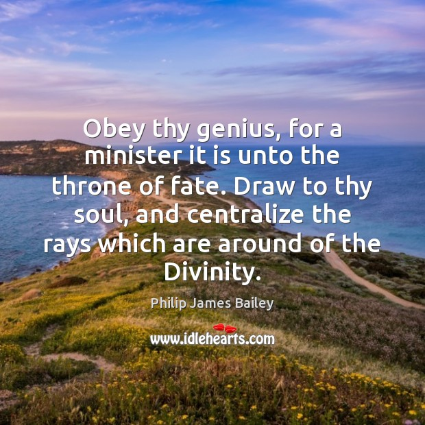 Obey thy genius, for a minister it is unto the throne of Philip James Bailey Picture Quote