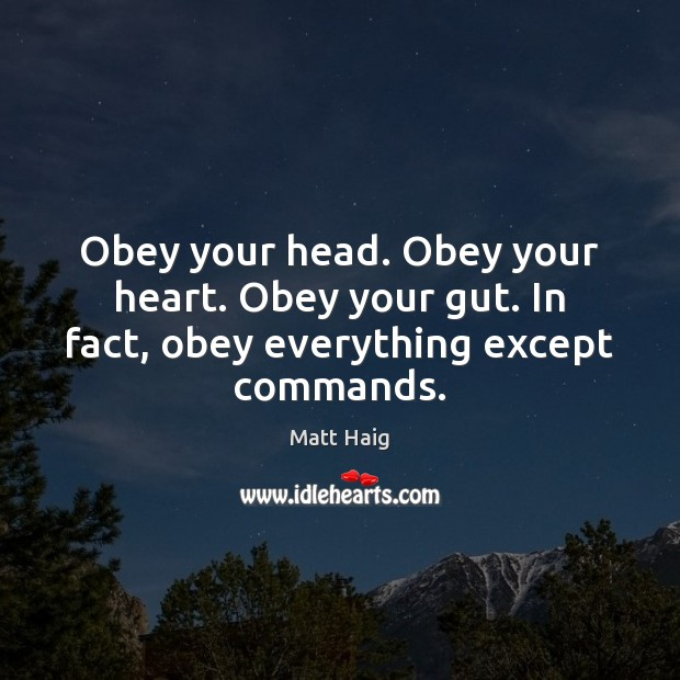 Obey your head. Obey your heart. Obey your gut. In fact, obey everything except commands. Image