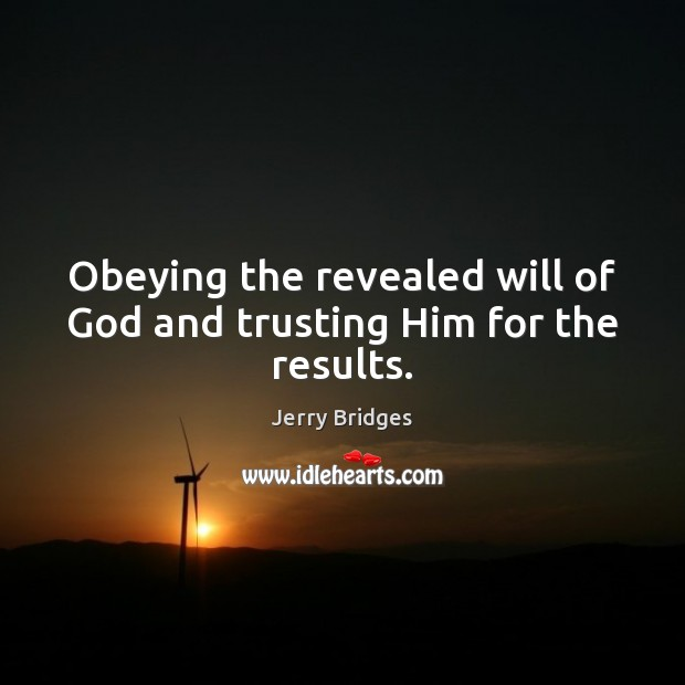 Obeying the revealed will of God and trusting Him for the results. Jerry Bridges Picture Quote