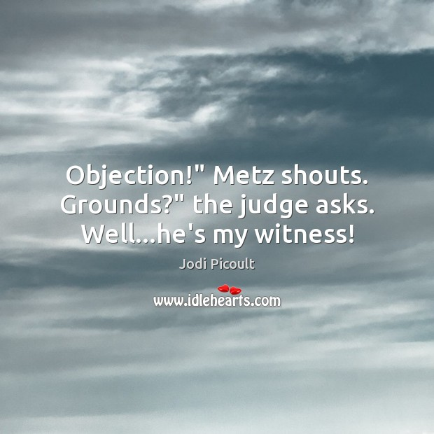 """Objection!"""" Metz shouts. Grounds?"""" the judge asks. Well…he's my witness! Image"""