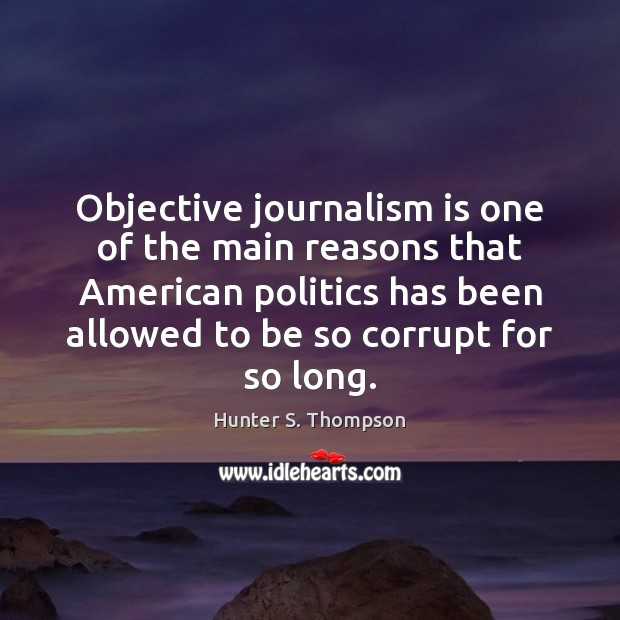 Objective journalism is one of the main reasons that American politics has Hunter S. Thompson Picture Quote
