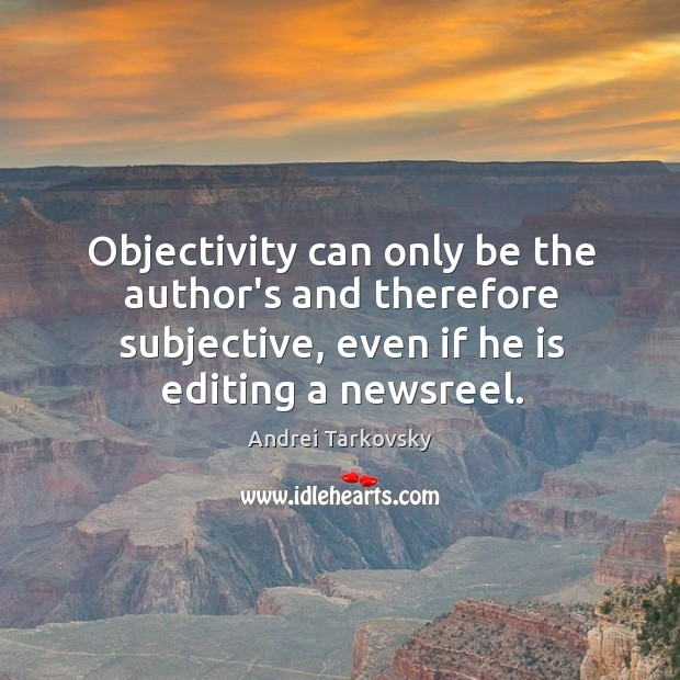 Objectivity can only be the author's and therefore subjective, even if he Image