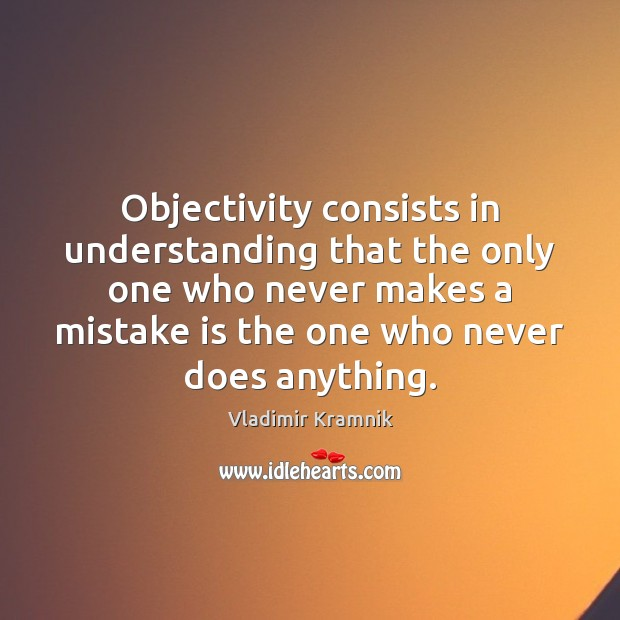 Objectivity consists in understanding that the only one who never makes a Image