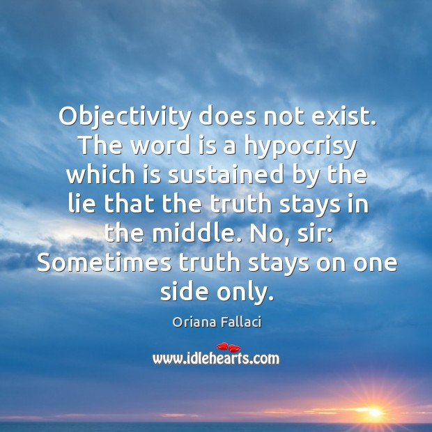 Objectivity does not exist. The word is a hypocrisy which is sustained Oriana Fallaci Picture Quote