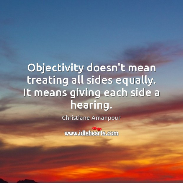 Objectivity doesn't mean treating all sides equally. It means giving each side a hearing. Christiane Amanpour Picture Quote