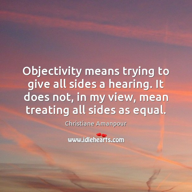Objectivity means trying to give all sides a hearing. It does not, Christiane Amanpour Picture Quote