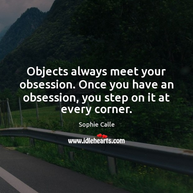 Objects always meet your obsession. Once you have an obsession, you step Image