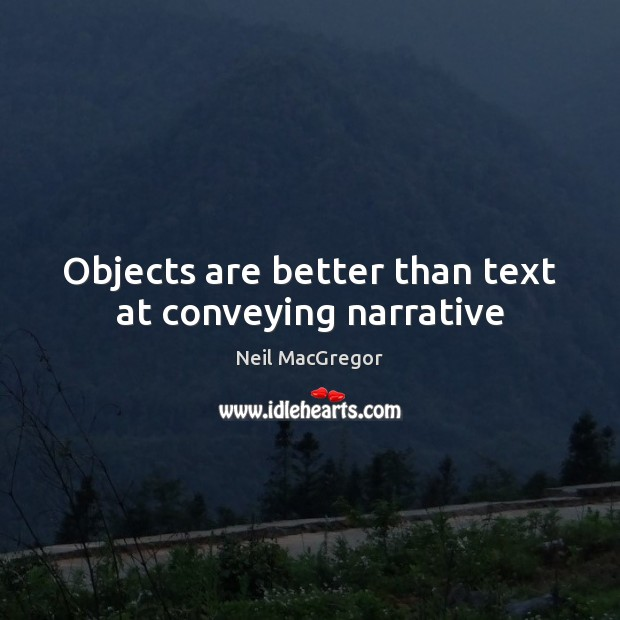 Objects are better than text at conveying narrative Neil MacGregor Picture Quote