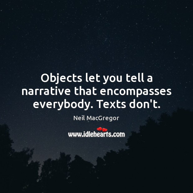 Objects let you tell a narrative that encompasses everybody. Texts don't. Neil MacGregor Picture Quote