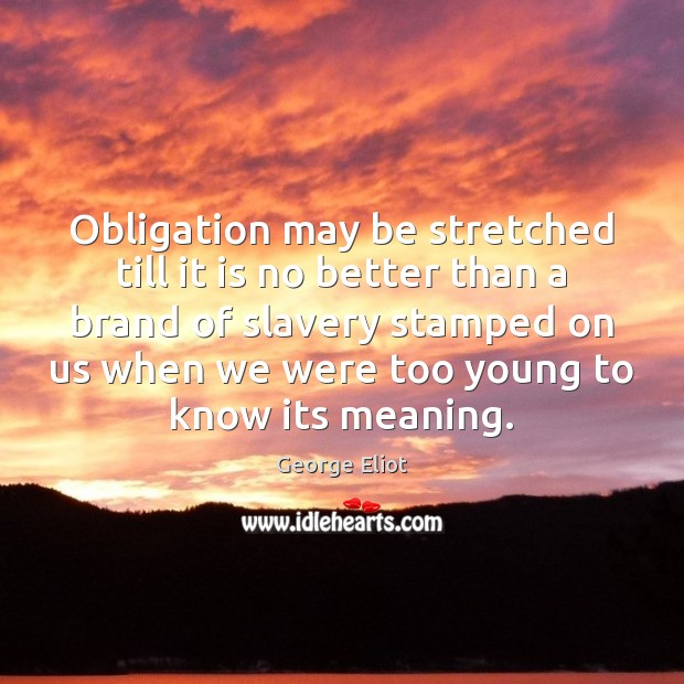 Obligation may be stretched till it is no better than a brand Image