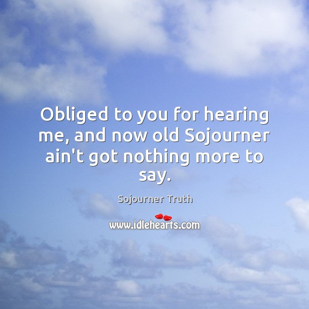 Obliged to you for hearing me, and now old Sojourner ain't got nothing more to say. Image