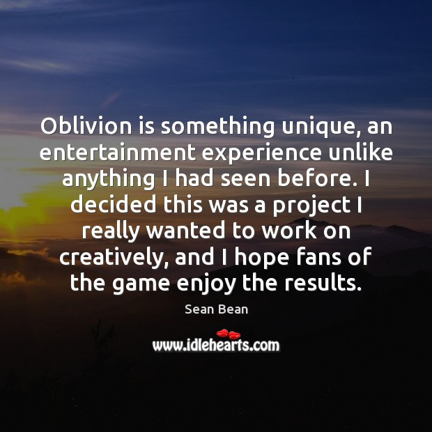 Oblivion is something unique, an entertainment experience unlike anything I had seen Sean Bean Picture Quote