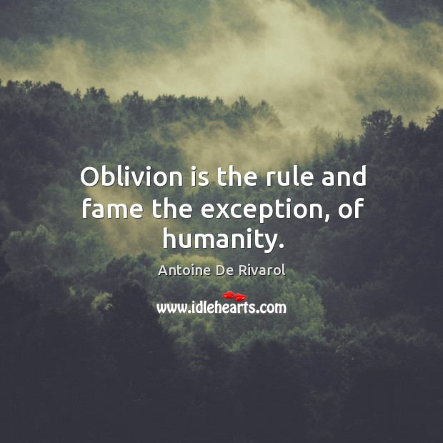 Oblivion is the rule and fame the exception, of humanity. Antoine De Rivarol Picture Quote