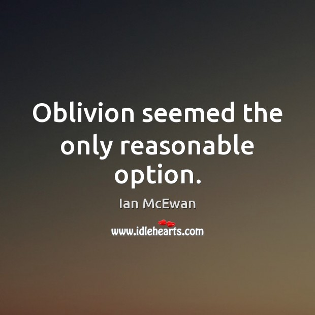 Oblivion seemed the only reasonable option. Image
