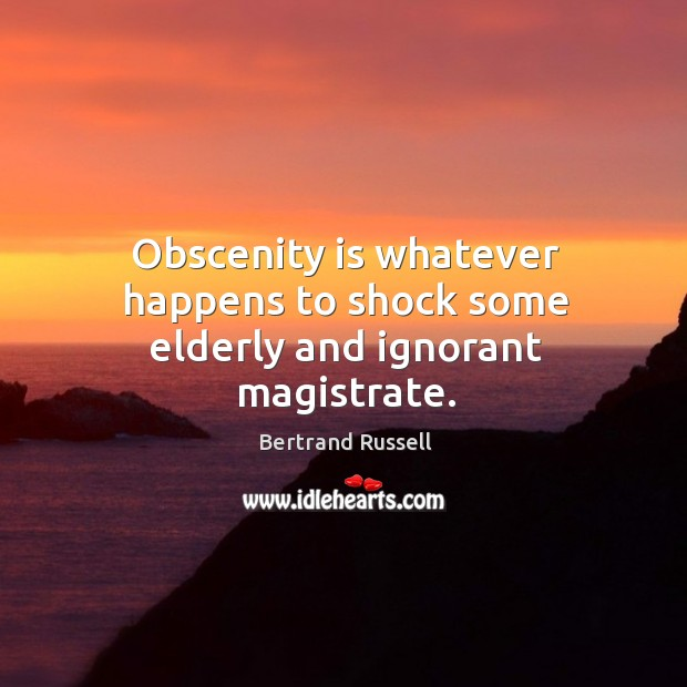 Obscenity is whatever happens to shock some elderly and ignorant magistrate. Image