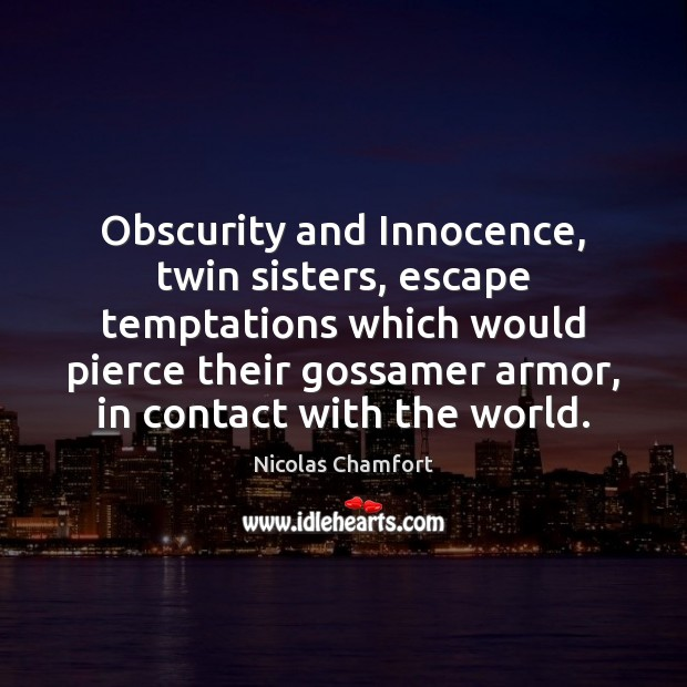 Obscurity and Innocence, twin sisters, escape temptations which would pierce their gossamer Nicolas Chamfort Picture Quote
