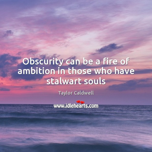 Obscurity can be a fire of ambition in those who have stalwart souls Taylor Caldwell Picture Quote